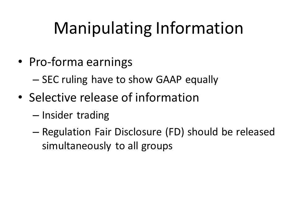 Manipulating Information Pro-forma earnings – SEC ruling have to show GAAP equally Selective release of information – Insider trading – Regulation Fair Disclosure (FD) should be released simultaneously to all groups
