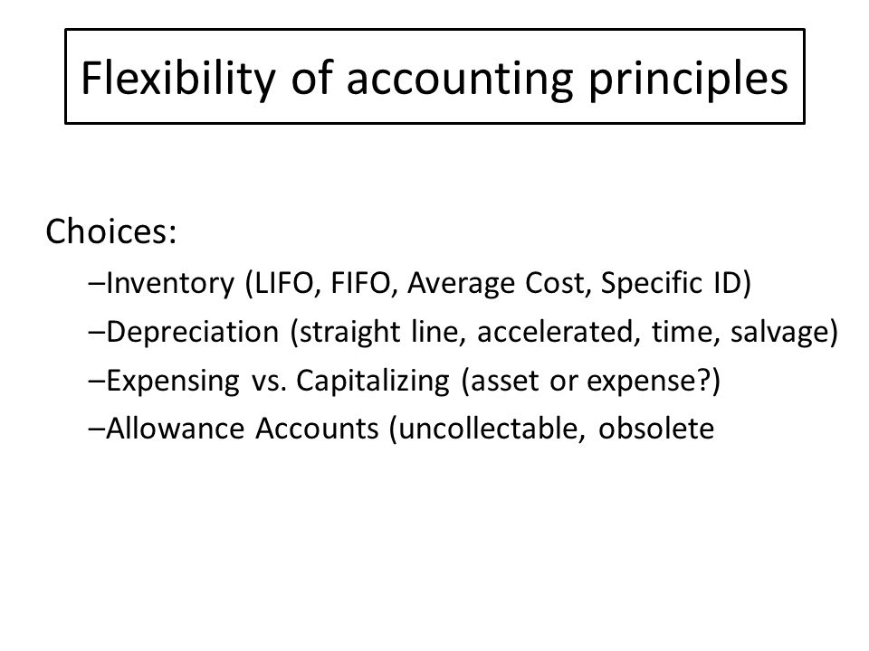 Flexibility of accounting principles Choices: –Inventory (LIFO, FIFO, Average Cost, Specific ID) –Depreciation (straight line, accelerated, time, salvage) –Expensing vs.