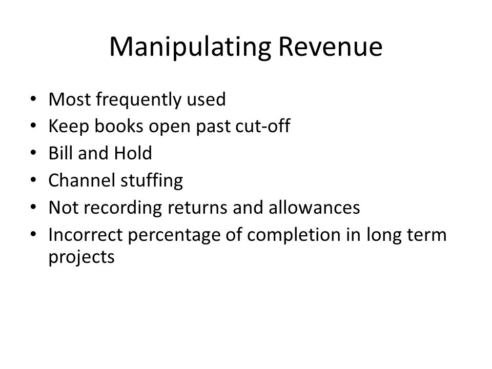 Manipulating Revenue Most frequently used Keep books open past cut-off Bill and Hold Channel stuffing Not recording returns and allowances Incorrect percentage of completion in long term projects