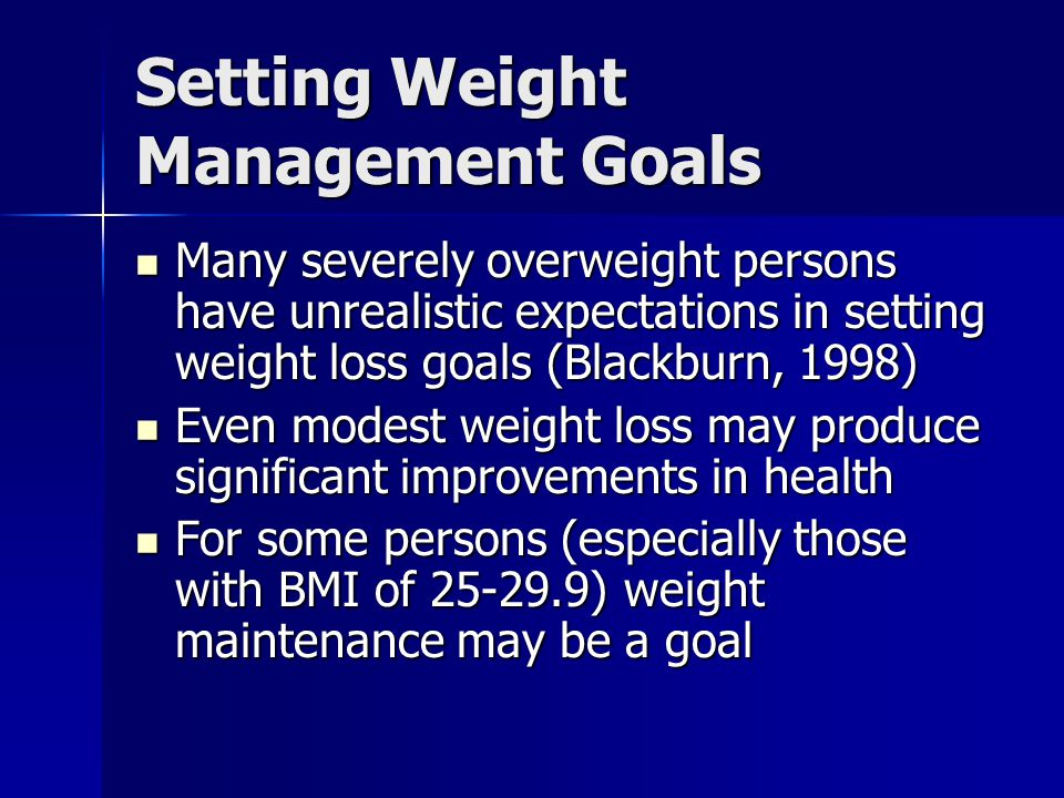 Setting Weight Management Goals Many severely overweight persons have unrealistic expectations in setting weight loss goals (Blackburn, 1998) Many severely overweight persons have unrealistic expectations in setting weight loss goals (Blackburn, 1998) Even modest weight loss may produce significant improvements in health Even modest weight loss may produce significant improvements in health For some persons (especially those with BMI of 25-29.9) weight maintenance may be a goal For some persons (especially those with BMI of 25-29.9) weight maintenance may be a goal