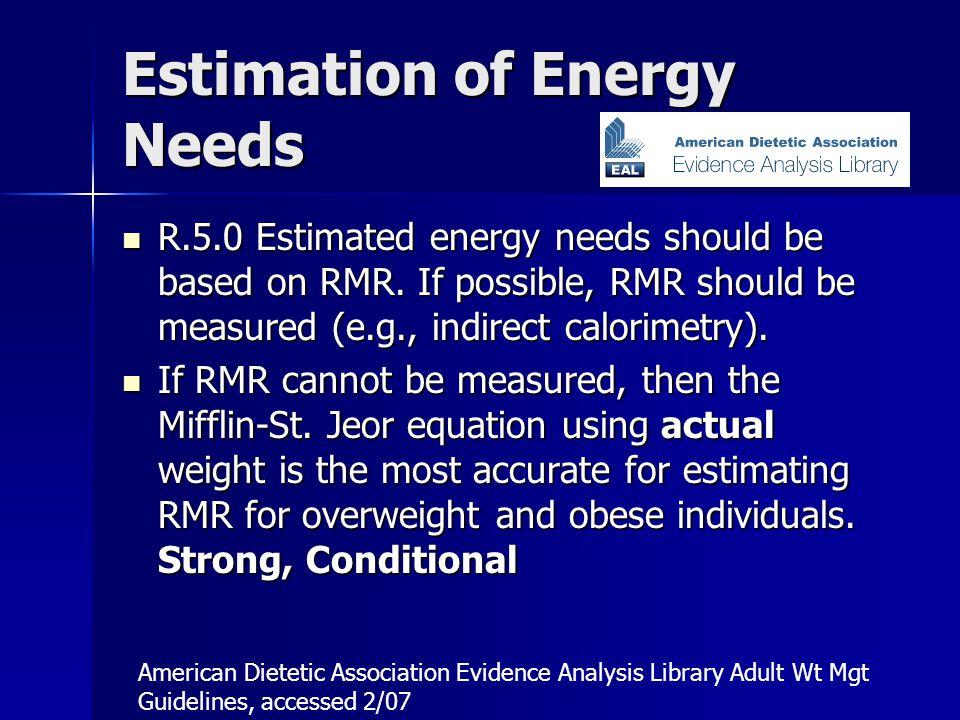 Estimation of Energy Needs R.5.0 Estimated energy needs should be based on RMR.
