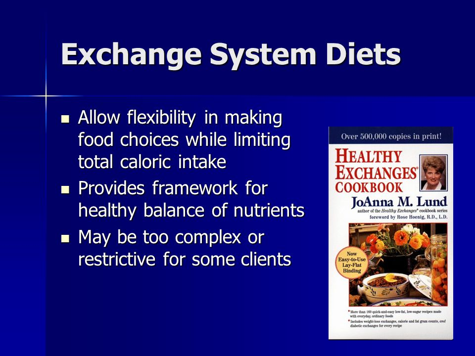 Exchange System Diets Allow flexibility in making food choices while limiting total caloric intake Allow flexibility in making food choices while limiting total caloric intake Provides framework for healthy balance of nutrients Provides framework for healthy balance of nutrients May be too complex or restrictive for some clients May be too complex or restrictive for some clients
