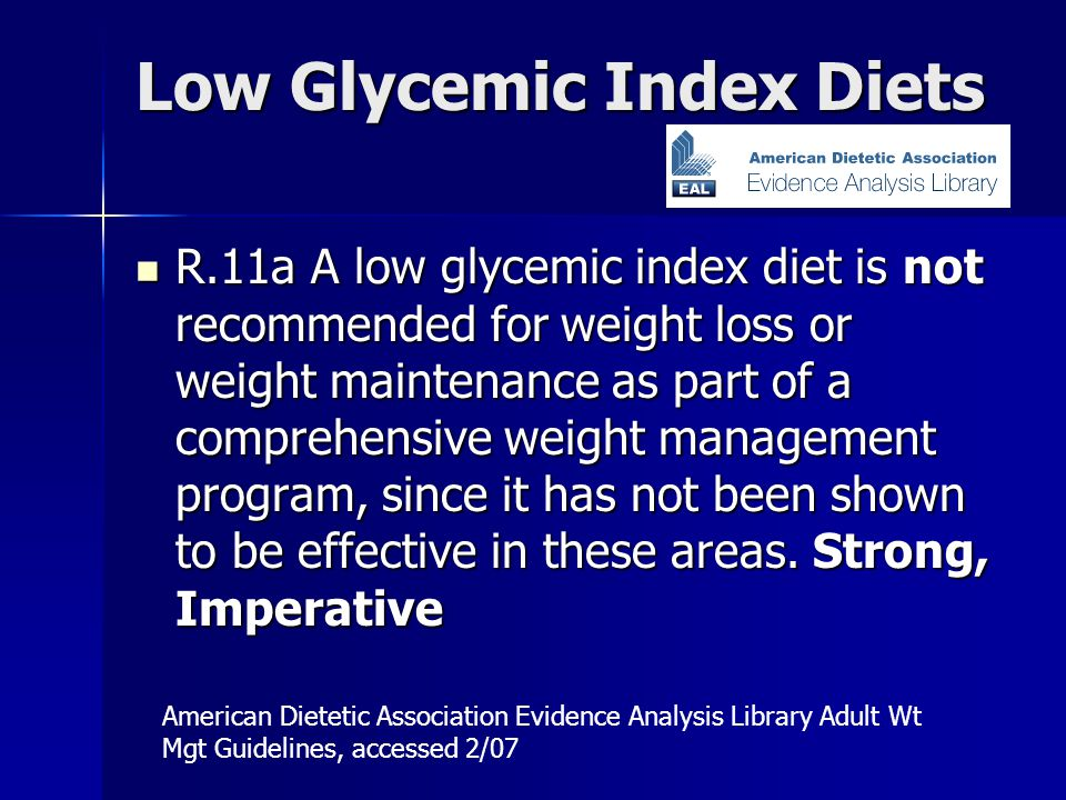 Low Glycemic Index Diets R.11a A low glycemic index diet is not recommended for weight loss or weight maintenance as part of a comprehensive weight management program, since it has not been shown to be effective in these areas.
