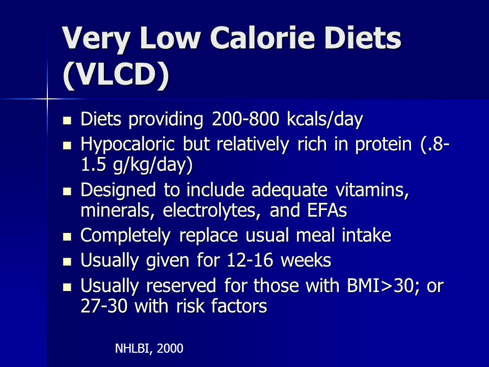 Very Low Calorie Diets (VLCD) Diets providing 200-800 kcals/day Diets providing 200-800 kcals/day Hypocaloric but relatively rich in protein (.8- 1.5 g/kg/day) Hypocaloric but relatively rich in protein (.8- 1.5 g/kg/day) Designed to include adequate vitamins, minerals, electrolytes, and EFAs Designed to include adequate vitamins, minerals, electrolytes, and EFAs Completely replace usual meal intake Completely replace usual meal intake Usually given for 12-16 weeks Usually given for 12-16 weeks Usually reserved for those with BMI>30; or 27-30 with risk factors Usually reserved for those with BMI>30; or 27-30 with risk factors NHLBI, 2000