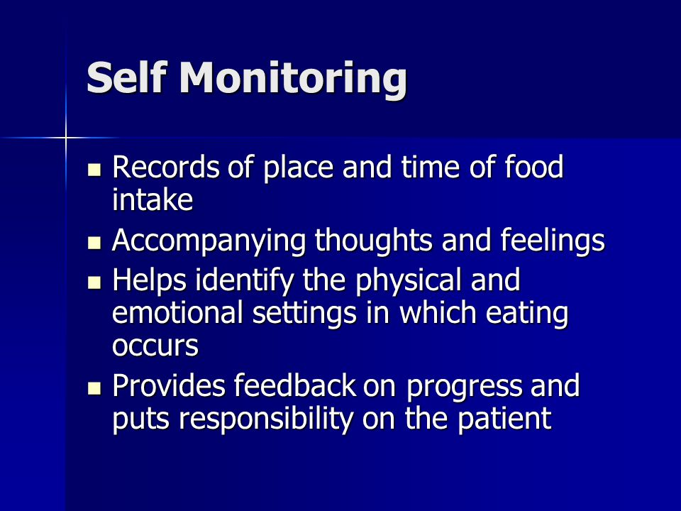 Self Monitoring Records of place and time of food intake Records of place and time of food intake Accompanying thoughts and feelings Accompanying thoughts and feelings Helps identify the physical and emotional settings in which eating occurs Helps identify the physical and emotional settings in which eating occurs Provides feedback on progress and puts responsibility on the patient Provides feedback on progress and puts responsibility on the patient