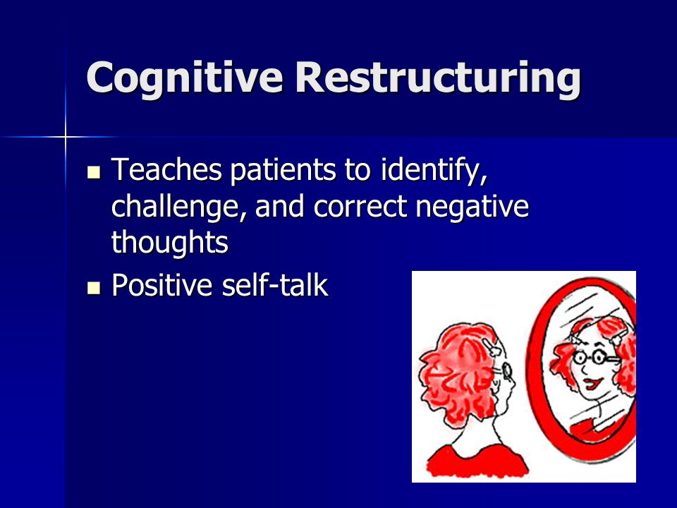 Cognitive Restructuring Teaches patients to identify, challenge, and correct negative thoughts Teaches patients to identify, challenge, and correct negative thoughts Positive self-talk Positive self-talk