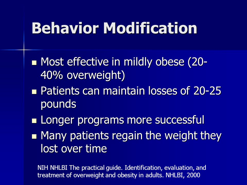 Behavior Modification Most effective in mildly obese (20- 40% overweight) Most effective in mildly obese (20- 40% overweight) Patients can maintain losses of 20-25 pounds Patients can maintain losses of 20-25 pounds Longer programs more successful Longer programs more successful Many patients regain the weight they lost over time Many patients regain the weight they lost over time NIH NHLBI The practical guide.