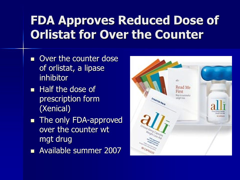 FDA Approves Reduced Dose of Orlistat for Over the Counter Over the counter dose of orlistat, a lipase inhibitor Over the counter dose of orlistat, a lipase inhibitor Half the dose of prescription form (Xenical) Half the dose of prescription form (Xenical) The only FDA-approved over the counter wt mgt drug The only FDA-approved over the counter wt mgt drug Available summer 2007 Available summer 2007