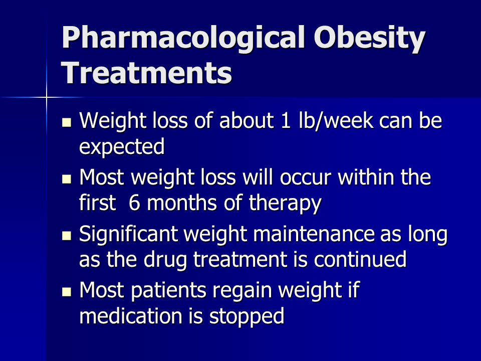 Pharmacological Obesity Treatments Weight loss of about 1 lb/week can be expected Weight loss of about 1 lb/week can be expected Most weight loss will occur within the first 6 months of therapy Most weight loss will occur within the first 6 months of therapy Significant weight maintenance as long as the drug treatment is continued Significant weight maintenance as long as the drug treatment is continued Most patients regain weight if medication is stopped Most patients regain weight if medication is stopped