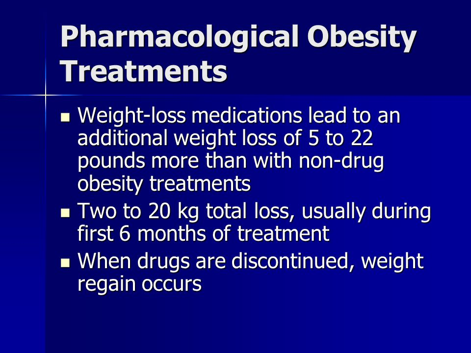Pharmacological Obesity Treatments Weight-loss medications lead to an additional weight loss of 5 to 22 pounds more than with non-drug obesity treatments Weight-loss medications lead to an additional weight loss of 5 to 22 pounds more than with non-drug obesity treatments Two to 20 kg total loss, usually during first 6 months of treatment Two to 20 kg total loss, usually during first 6 months of treatment When drugs are discontinued, weight regain occurs When drugs are discontinued, weight regain occurs
