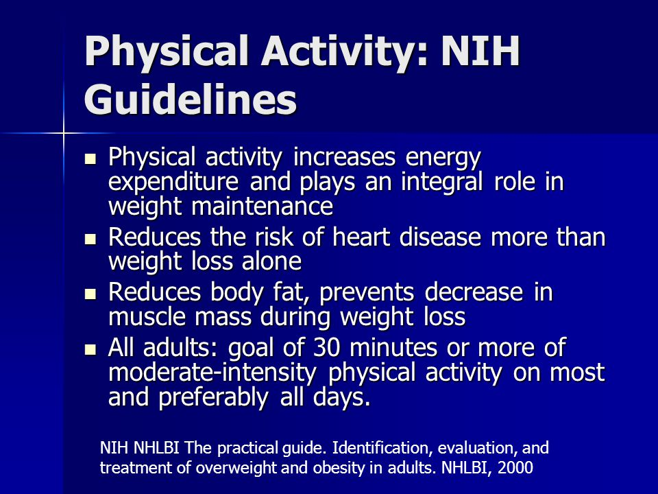 Physical Activity: NIH Guidelines Physical activity increases energy expenditure and plays an integral role in weight maintenance Physical activity increases energy expenditure and plays an integral role in weight maintenance Reduces the risk of heart disease more than weight loss alone Reduces the risk of heart disease more than weight loss alone Reduces body fat, prevents decrease in muscle mass during weight loss Reduces body fat, prevents decrease in muscle mass during weight loss All adults: goal of 30 minutes or more of moderate-intensity physical activity on most and preferably all days.