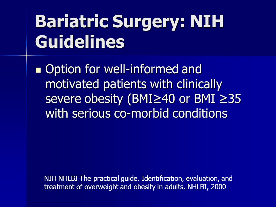 Bariatric Surgery: NIH Guidelines Option for well-informed and motivated patients with clinically severe obesity (BMI≥40 or BMI ≥35 with serious co-morbid conditions Option for well-informed and motivated patients with clinically severe obesity (BMI≥40 or BMI ≥35 with serious co-morbid conditions NIH NHLBI The practical guide.