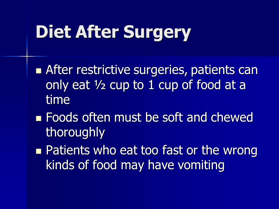 Diet After Surgery After restrictive surgeries, patients can only eat ½ cup to 1 cup of food at a time After restrictive surgeries, patients can only eat ½ cup to 1 cup of food at a time Foods often must be soft and chewed thoroughly Foods often must be soft and chewed thoroughly Patients who eat too fast or the wrong kinds of food may have vomiting Patients who eat too fast or the wrong kinds of food may have vomiting