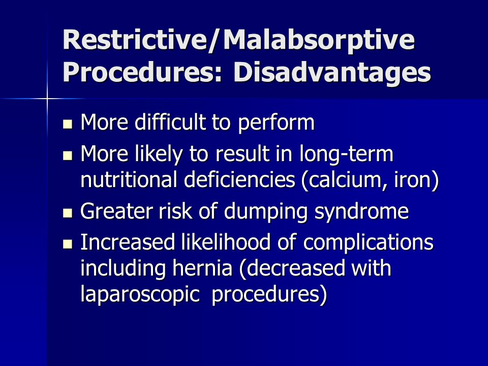 Restrictive/Malabsorptive Procedures: Disadvantages More difficult to perform More difficult to perform More likely to result in long-term nutritional deficiencies (calcium, iron) More likely to result in long-term nutritional deficiencies (calcium, iron) Greater risk of dumping syndrome Greater risk of dumping syndrome Increased likelihood of complications including hernia (decreased with laparoscopic procedures) Increased likelihood of complications including hernia (decreased with laparoscopic procedures)