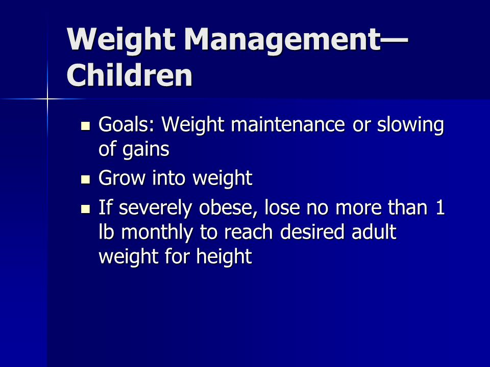 Weight Management— Children Goals: Weight maintenance or slowing of gains Goals: Weight maintenance or slowing of gains Grow into weight Grow into weight If severely obese, lose no more than 1 lb monthly to reach desired adult weight for height If severely obese, lose no more than 1 lb monthly to reach desired adult weight for height
