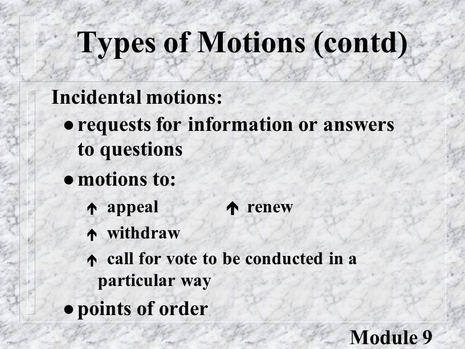 Types of Motions (contd) l requests for information or answers to questions l motions to: é appeal  renew é withdraw é call for vote to be conducted in a particular way l points of order Incidental motions: Module 9