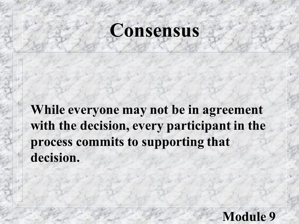 Consensus While everyone may not be in agreement with the decision, every participant in the process commits to supporting that decision.