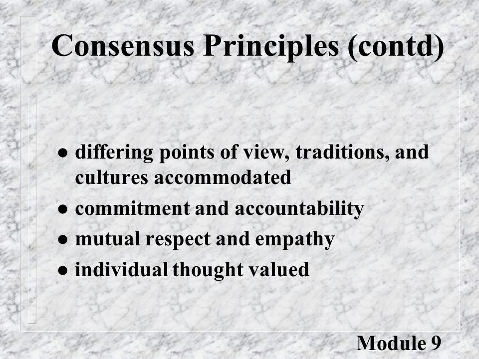 Consensus Principles (contd) l differing points of view, traditions, and cultures accommodated l commitment and accountability l mutual respect and empathy l individual thought valued Module 9