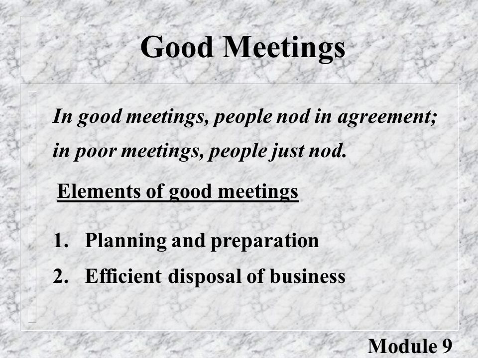 Good Meetings In good meetings, people nod in agreement; in poor meetings, people just nod.
