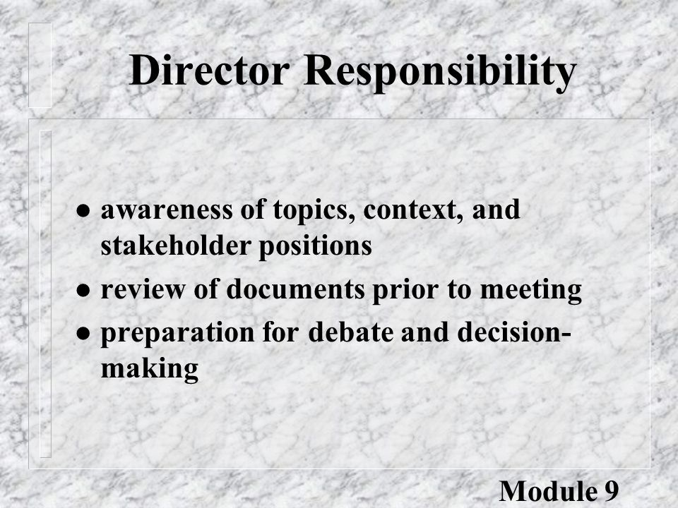 Director Responsibility l awareness of topics, context, and stakeholder positions l review of documents prior to meeting l preparation for debate and decision- making Module 9