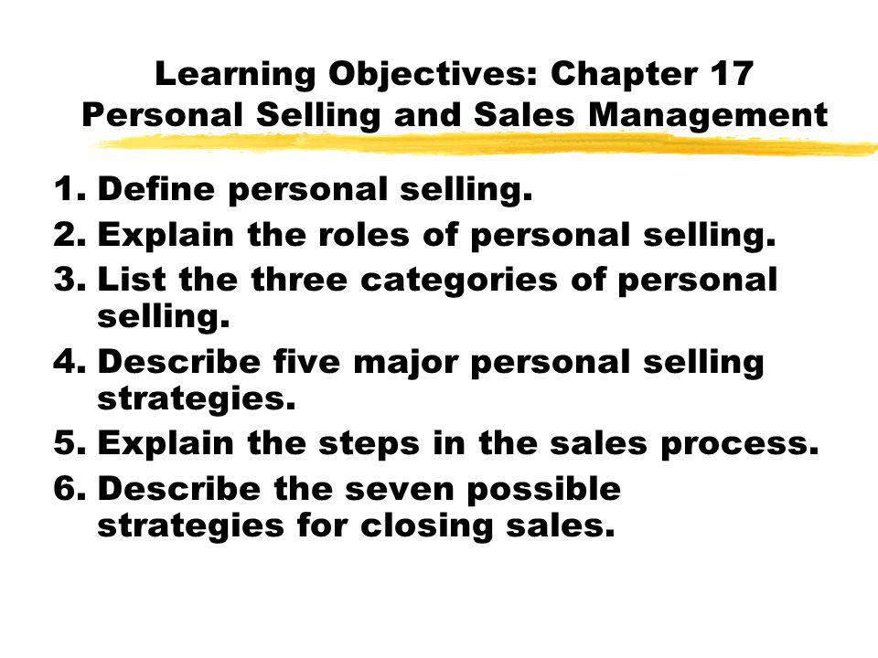 Learning Objectives: Chapter 17 Personal Selling and Sales Management 1.Define personal selling. 2.Explain the roles of personal selling. 3.List the t