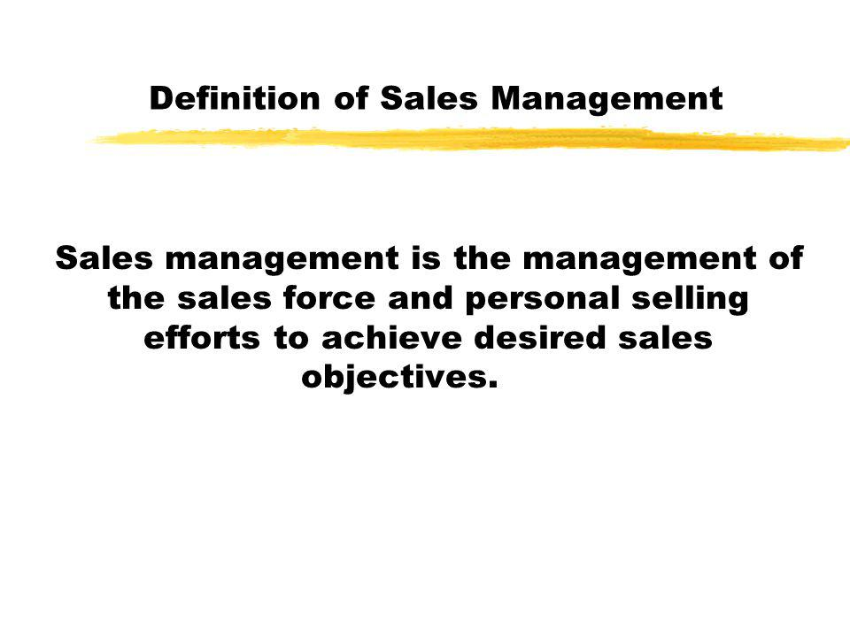 Definition of Sales Management Sales management is the management of the sales force and personal selling efforts to achieve desired sales objectives.