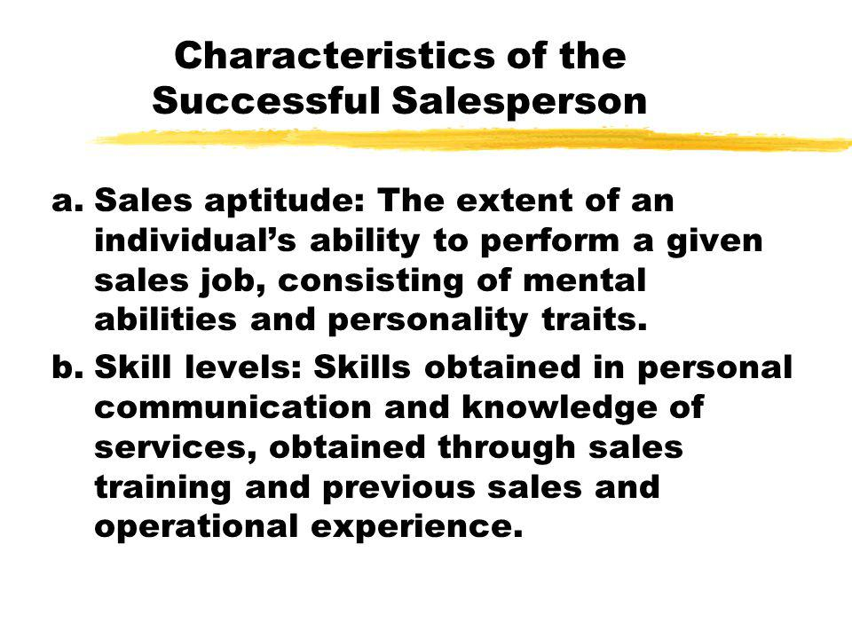 Characteristics of the Successful Salesperson a.Sales aptitude: The extent of an individual's ability to perform a given sales job, consisting of ment