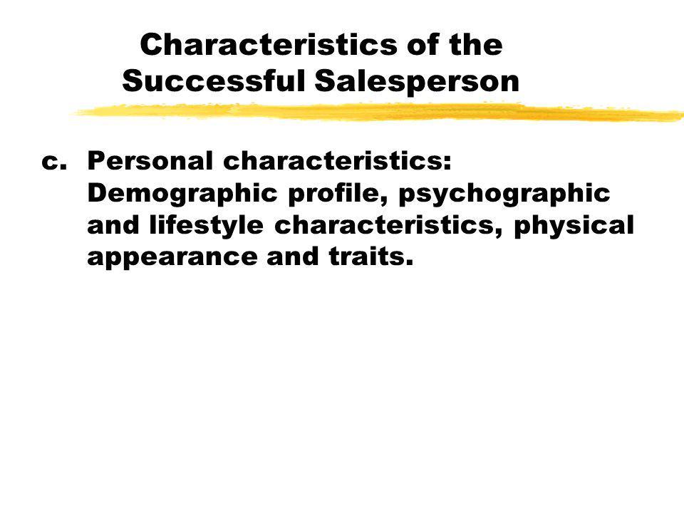 Characteristics of the Successful Salesperson c.Personal characteristics: Demographic profile, psychographic and lifestyle characteristics, physical a