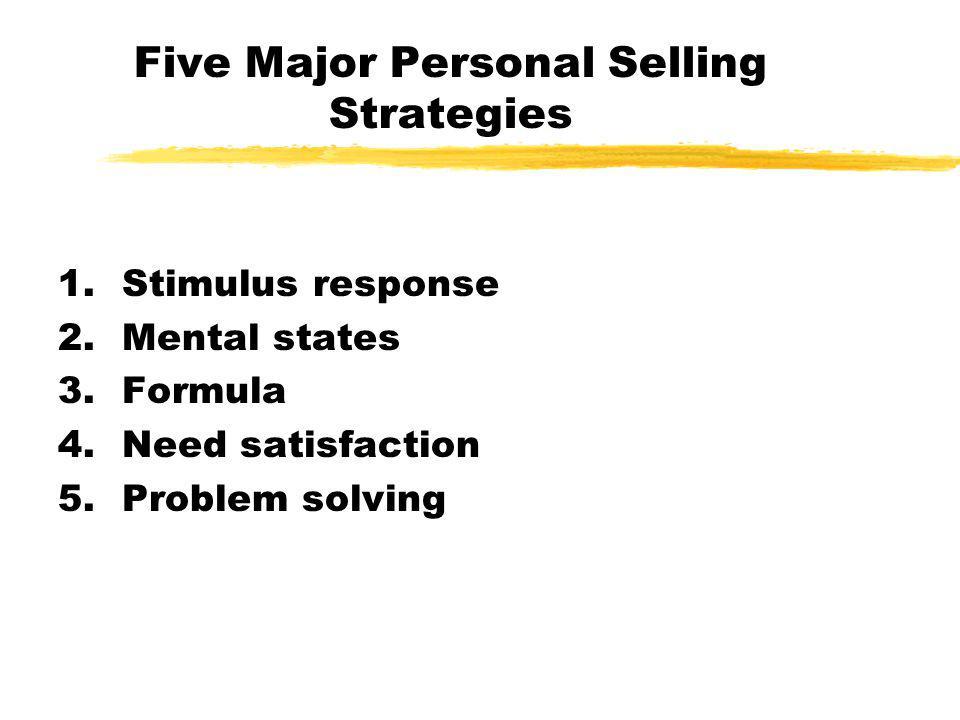 Five Major Personal Selling Strategies 1.Stimulus response 2.Mental states 3.Formula 4.Need satisfaction 5.Problem solving
