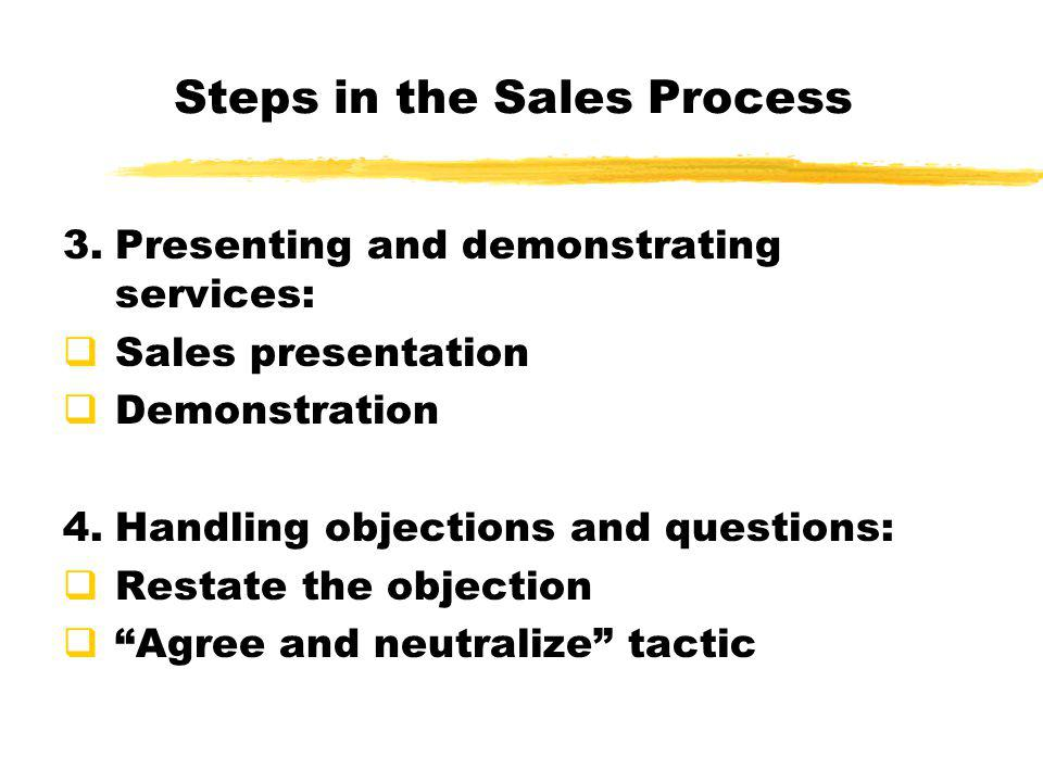 Steps in the Sales Process 3.Presenting and demonstrating services:  Sales presentation  Demonstration 4.Handling objections and questions:  Restat