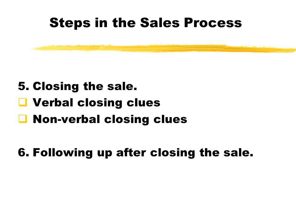 Steps in the Sales Process 5.Closing the sale.  Verbal closing clues  Non-verbal closing clues 6.Following up after closing the sale.