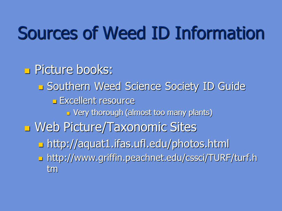 Sources of Weed ID Information Picture books: Picture books: Southern Weed Science Society ID Guide Southern Weed Science Society ID Guide Excellent resource Excellent resource Very thorough (almost too many plants) Very thorough (almost too many plants) Web Picture/Taxonomic Sites Web Picture/Taxonomic Sites http://aquat1.ifas.ufl.edu/photos.html http://aquat1.ifas.ufl.edu/photos.html http://www.griffin.peachnet.edu/cssci/TURF/turf.h tm http://www.griffin.peachnet.edu/cssci/TURF/turf.h tm
