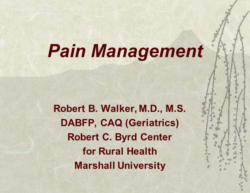 Pain Management Robert B. Walker, M.D., M.S. DABFP, CAQ (Geriatrics) Robert C.