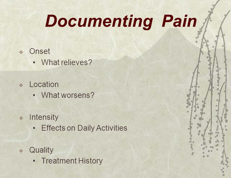 Documenting Pain  Onset What relieves?  Location What worsens?  Intensity Effects on Daily Activities  Quality Treatment History