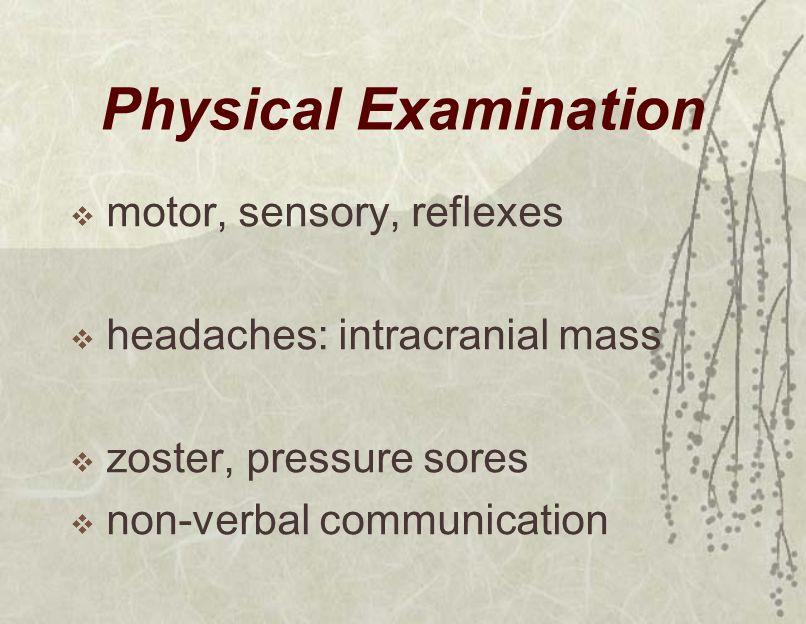 Physical Examination  motor, sensory, reflexes  headaches: intracranial mass  zoster, pressure sores  non-verbal communication