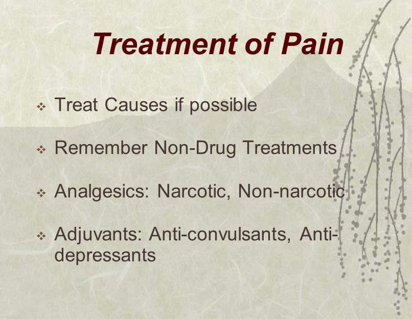 Treatment of Pain  Treat Causes if possible  Remember Non-Drug Treatments  Analgesics: Narcotic, Non-narcotic  Adjuvants: Anti-convulsants, Anti- depressants