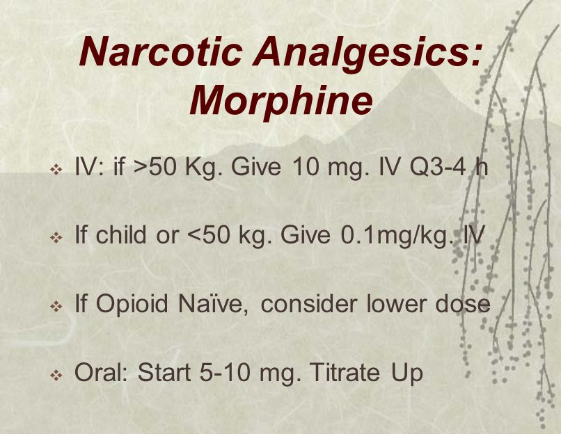 Narcotic Analgesics: Morphine  IV: if >50 Kg. Give 10 mg. IV Q3-4 h  If child or <50 kg. Give 0.1mg/kg. IV  If Opioid Naïve, consider lower dose 