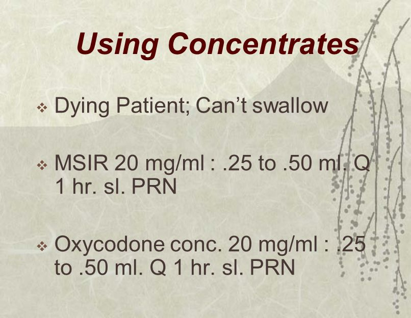 Using Concentrates  Dying Patient; Can't swallow  MSIR 20 mg/ml :.25 to.50 ml. Q 1 hr. sl. PRN  Oxycodone conc. 20 mg/ml :.25 to.50 ml. Q 1 hr. sl.