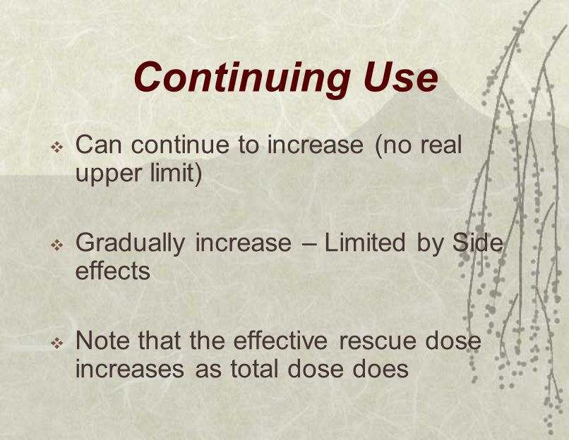 Continuing Use  Can continue to increase (no real upper limit)  Gradually increase – Limited by Side effects  Note that the effective rescue dose increases as total dose does
