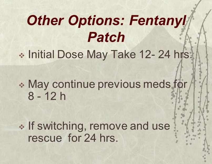 Other Options: Fentanyl Patch  Initial Dose May Take 12- 24 hrs.  May continue previous meds for 8 - 12 h  If switching, remove and use rescue for