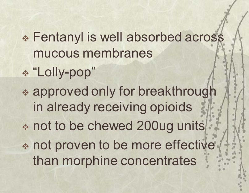  Fentanyl is well absorbed across mucous membranes  Lolly-pop  approved only for breakthrough in already receiving opioids  not to be chewed 200ug units  not proven to be more effective than morphine concentrates