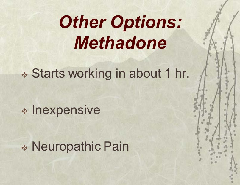Other Options: Methadone  Starts working in about 1 hr.  Inexpensive  Neuropathic Pain