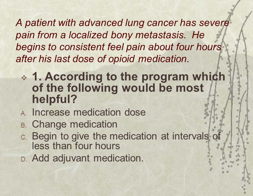A patient with advanced lung cancer has severe pain from a localized bony metastasis. He begins to consistent feel pain about four hours after his las