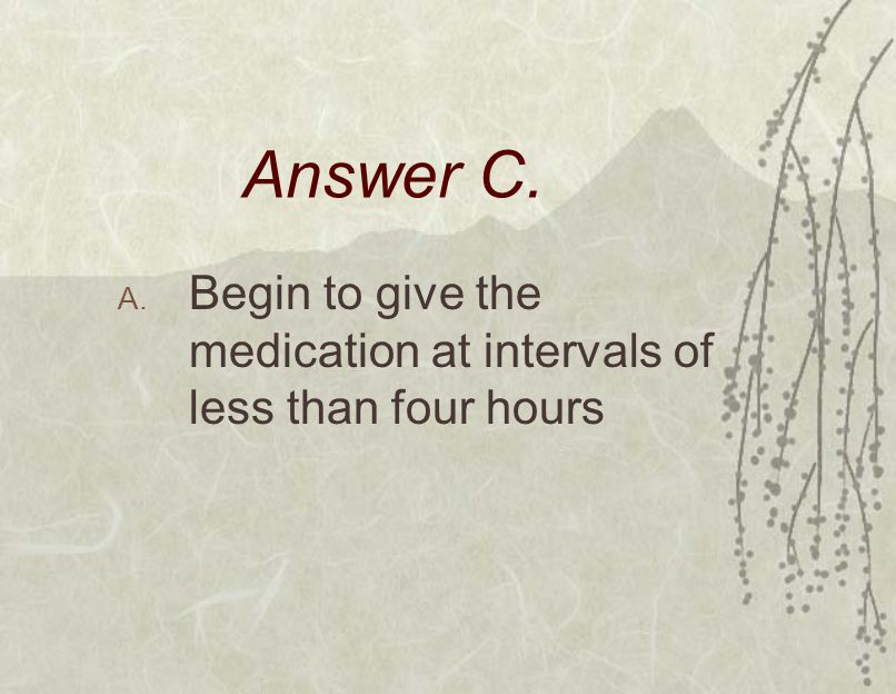 Answer C. A. Begin to give the medication at intervals of less than four hours