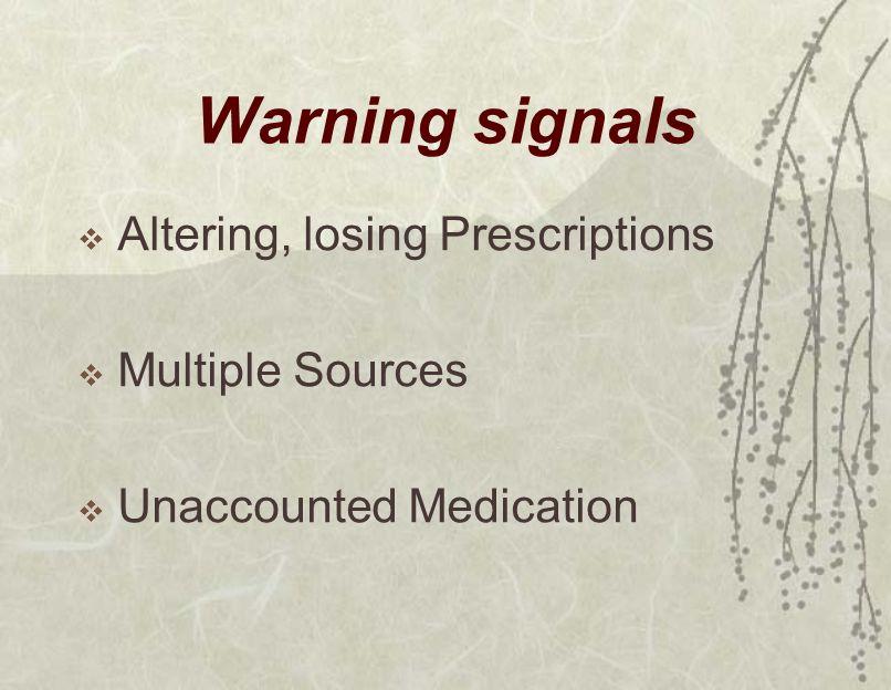 Warning signals  Altering, losing Prescriptions  Multiple Sources  Unaccounted Medication