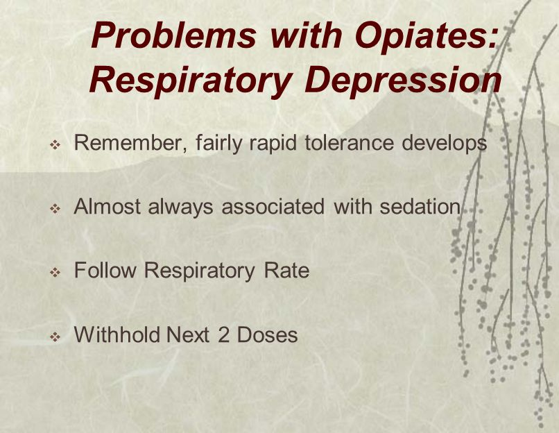 Problems with Opiates: Respiratory Depression  Remember, fairly rapid tolerance develops  Almost always associated with sedation  Follow Respiratory Rate  Withhold Next 2 Doses