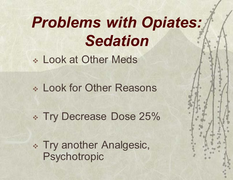 Problems with Opiates: Sedation  Look at Other Meds  Look for Other Reasons  Try Decrease Dose 25%  Try another Analgesic, Psychotropic