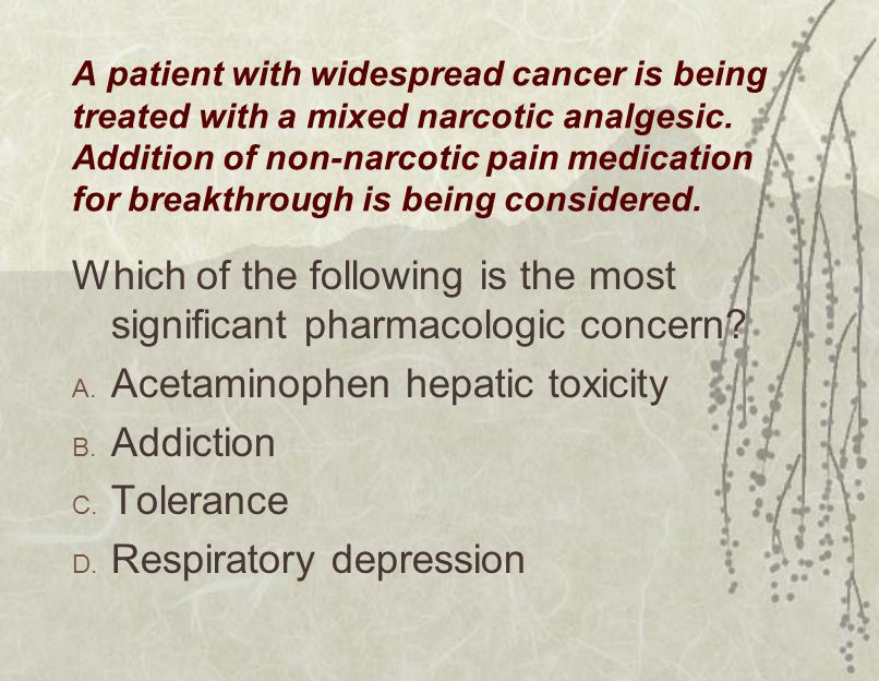 A patient with widespread cancer is being treated with a mixed narcotic analgesic.