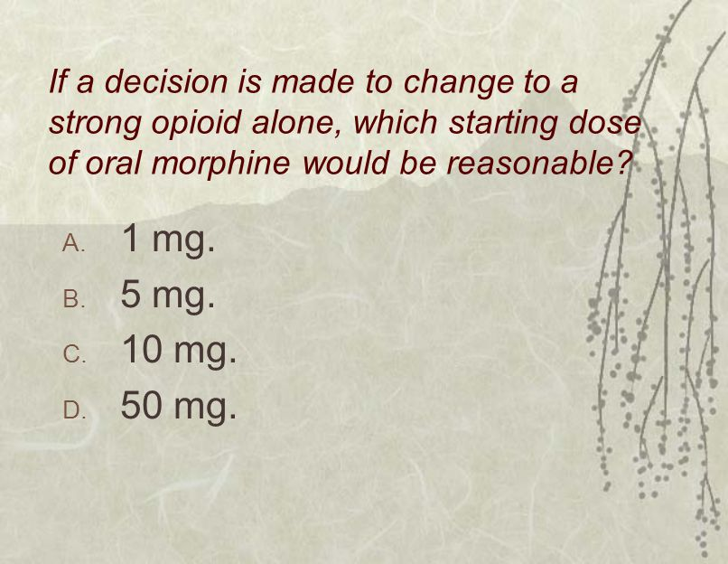 If a decision is made to change to a strong opioid alone, which starting dose of oral morphine would be reasonable? A. 1 mg. B. 5 mg. C. 10 mg. D. 50