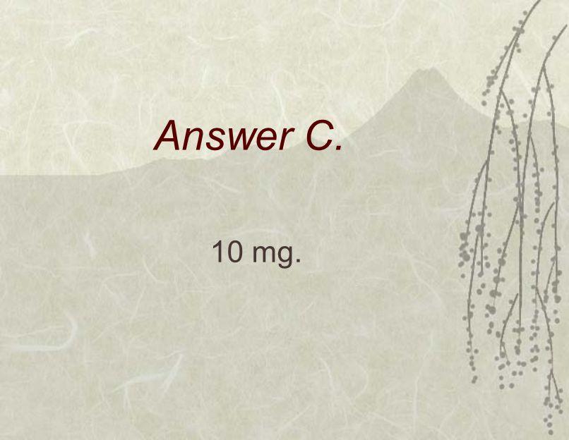 Answer C. 10 mg.